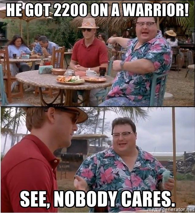 See? Nobody Cares - he got 2200 on a warrior! see, nobody cares.