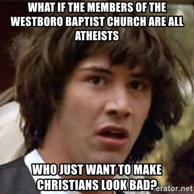 Conspiracy Keanu - What if the members of the westboro baptist church are all atheists who just want to make christians look bad?