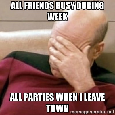Face Palm - ALL FRIENDS BUSY DURING WEEK ALL PARTIES WHEN I LEAVE TOWN