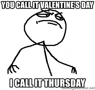 Like A Boss - you call it valentine's day i call it thursday
