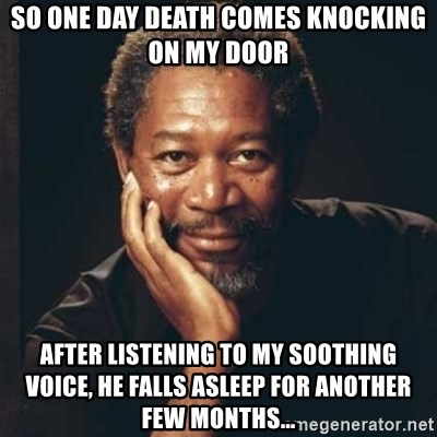 Morgan Freeman - So one day death comes knocking on my door After listening to my soothing voice, he falls asleep for another few months...