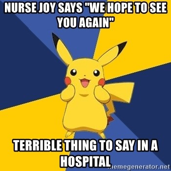 """Pokemon Logic  - Nurse joy says """"we hope to see you again"""" terrible thing to say in a hospital"""