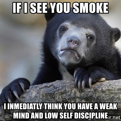 Confession Bear - If i see you smoke i inmediatly think you have a weak mind and low self discipline