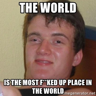 Stoner Stanley - The World is the most f**ked up place in the world