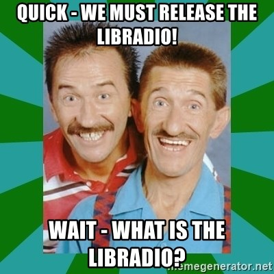 chuckle brothers - QUICK - WE MUST RELEASE THE LIBRADIO! WAIT - WHAT IS THE LIBRADIO?