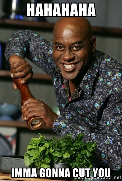 Ainsley Chef - hahahaha imma gonna cut you