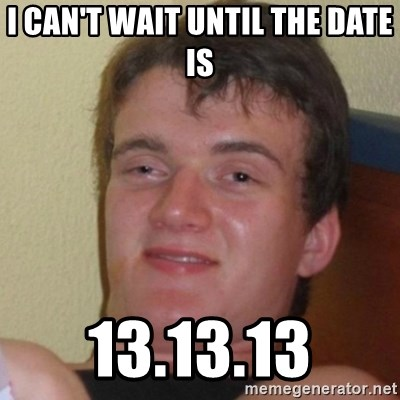 Really Stoned Guy - I can't wait until the date is 13.13.13