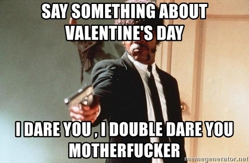 I double dare you - SAY something about valentine's day I dare you , i double dare you motherfucker