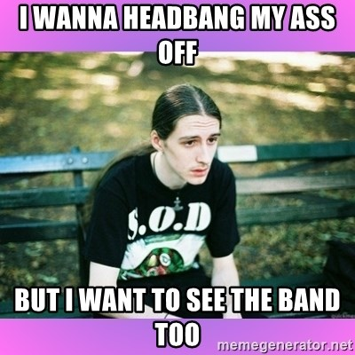 First World Metal Problems - I wanna headbang my ass off  but i want to see the band too