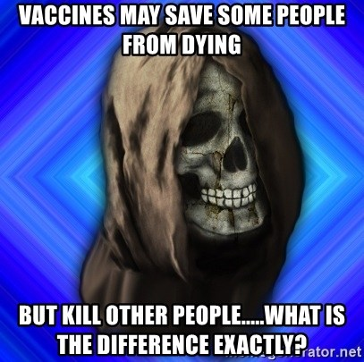 Scytheman - Vaccines may save some people from dying but kill other people.....what is the difference exactly?