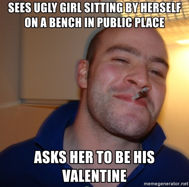 Good Guy Greg - sees ugly girl sitting by herself on a bench in public place asks her to be his valentine