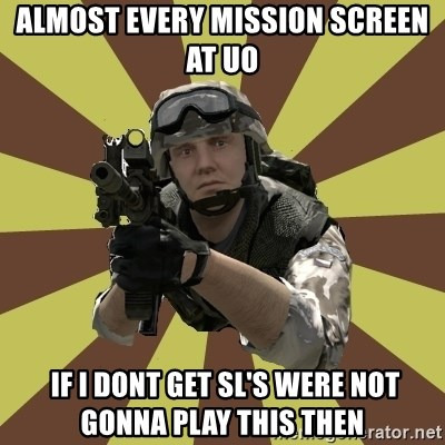 Arma 2 soldier - ALMOST EVERY MISSION SCREEN AT UO  If I DONT GET SL's were not gonna play THIS THEN