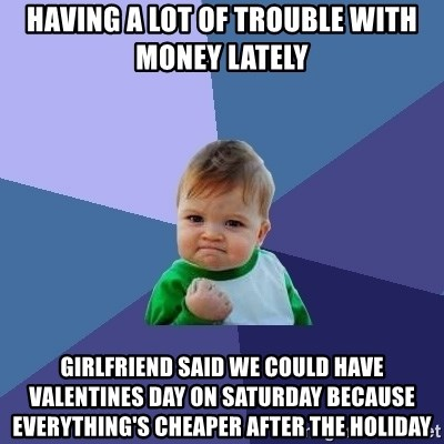 Success Kid - Having a lot of trouble with money lately girlfriend said we could have valentines day on saturday because everything's cheaper after the holiday