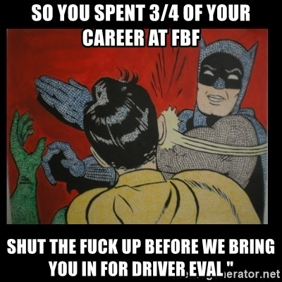 """Batman Slappp - So you spent 3/4 of your career at fbf Shut the fuck up before we bring you in for driver eval """""""
