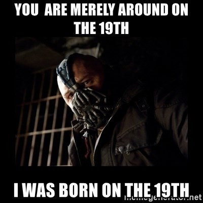 Bane Meme - YOu  are MERELy around on the 19th i was born on the 19th
