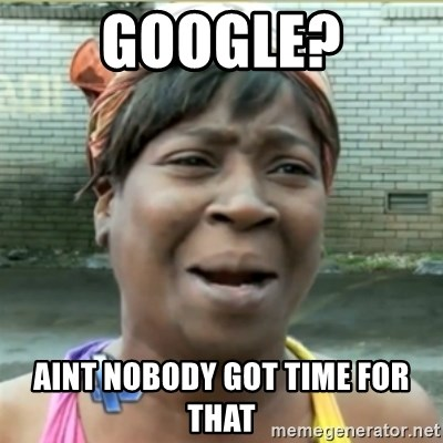 Ain't Nobody got time fo that - Google? AINT NOBODY GOT TIME FOR THAT
