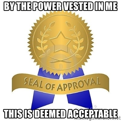 official seal of approval - By the power vested in me this is deemed acceptable