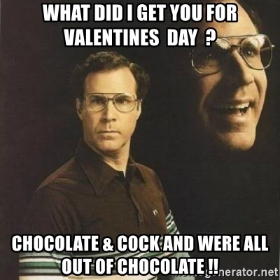 will ferrell - WHAT DID I GET YOU FOR VALENTINES  DAY  ? Chocolate & cock and were all out of chocolate !!