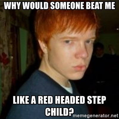 Flame_haired_Poser - why would someone beat me like a red headed step child?