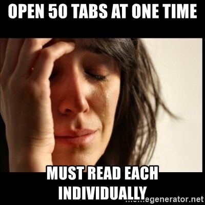 First World Problems - open 50 tabs at one time must read each individually
