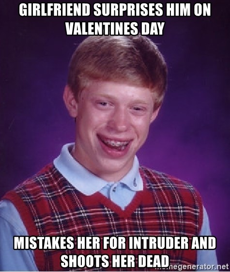 Bad Luck Brian - girlfriend surprises him on valentines day mistakes her for intruder and shoots her dead