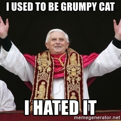 Pope Benedict - I used to be grumpy cat I hated it