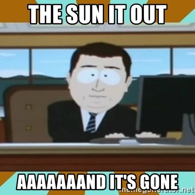 And it's gone - THE SUN IT OUT AAAAAAAND IT'S GONE