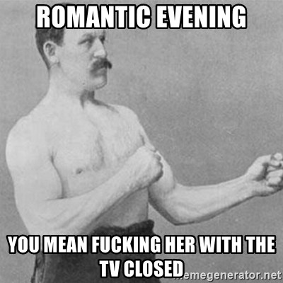overly manly man - Romantic Evening You mean fucking her with the tv closed