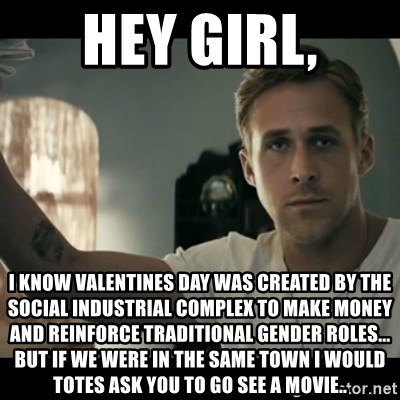 ryan gosling hey girl - hey girl, I know valentines day was created by the social industrial complex to make money and reinforce traditional gender roles... but if we were in the same town I would totes ask you to go see a movie..
