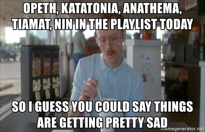 so i guess you could say things are getting pretty serious - opeth, katatonia, anathema, tiamat, NIN in the playlist today so i guess you could say things are getting pretty sad