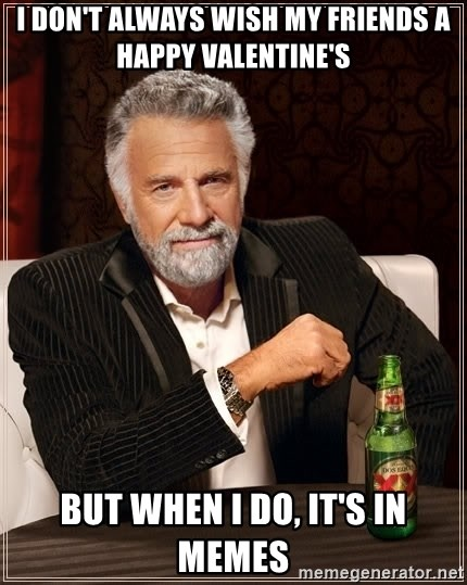 The Most Interesting Man In The World - I don't always wish my friends a happy valentine's but when i do, it's in memes