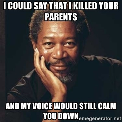 Morgan Freeman - I could say that i killed your parents and my voice would still calm you down
