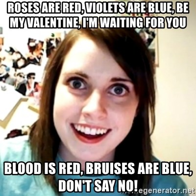 Roses Are Red, Violets Are Blue, Be My Valentine, Iu0027m Waiting For You Blood  Is Red, Bruises Are Blue, Donu0027t Say No!   Obsessed Girlfriend | Meme  Generator