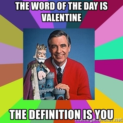 mr rogers  - The word of the day is valentine the definition is you