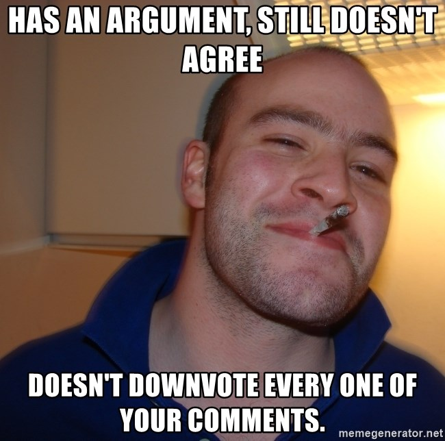 Good Guy Greg - Has an argument, still doesn't agree Doesn't downvote every one of your comments.