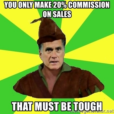 RomneyHood - You only make 20% commission on Sales That must be tough