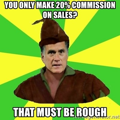 RomneyHood - You only Make 20% commission on Sales? That must be Rough