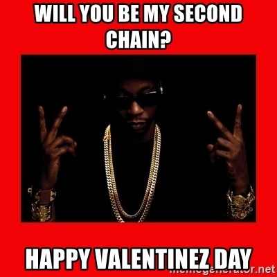 2 chainz valentine - Will you be my second chain? Happy Valentinez Day