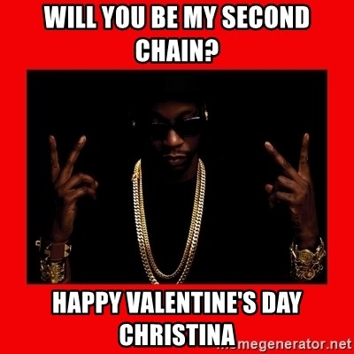 2 chainz valentine - will you be my second chain? happy valentine's day christina