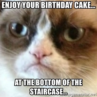angry cat asshole - Enjoy your birthday cake... at the bottom of the staircase...