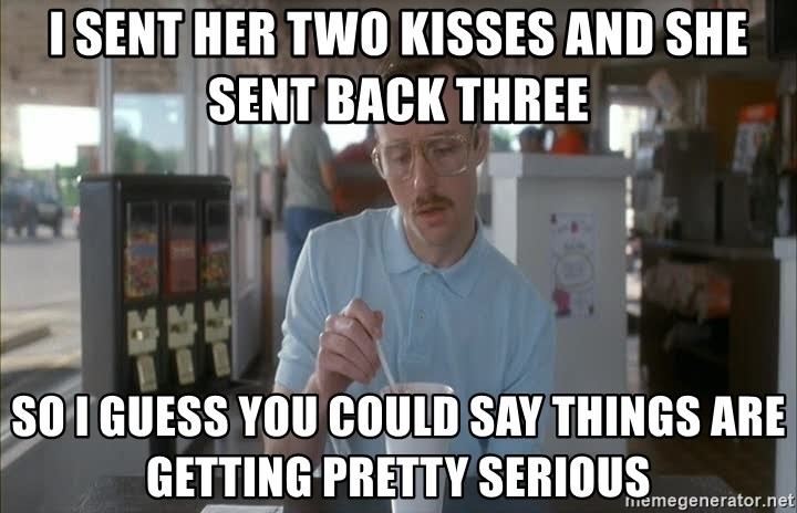 so i guess you could say things are getting pretty serious - I sent her two kisses and she sent back three so I guess you could say things are getting pretty serious