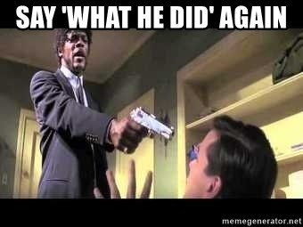 Say what again - Say 'What he did' again