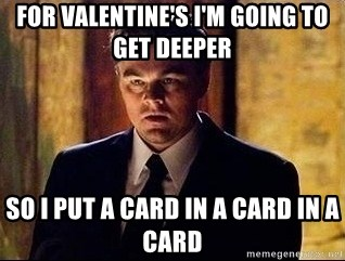 inception - For Valentine's i'm going to get deeper so i put a card in a card in a card