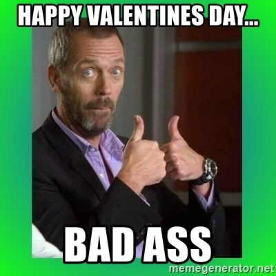 Thumbs up House - happy valentines day... bad ass