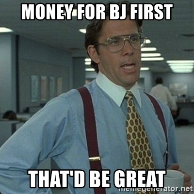 Yeah that'd be great... - MONEY FOR BJ FIRST THAT'D BE GREAT