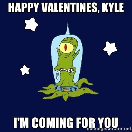 Stupid alien - Happy Valentines, Kyle I'm coming for you