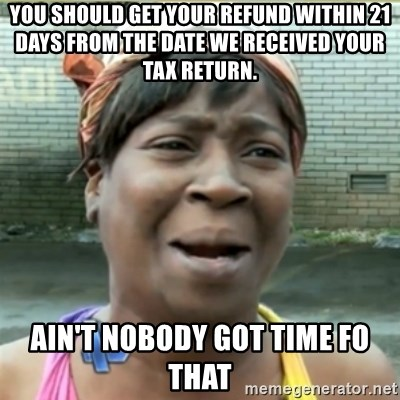 Ain't Nobody got time fo that - You should get your refund within 21 days from the date we received your tax return. Ain't nobody got time fo that