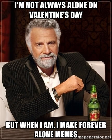 The Most Interesting Man In The World - I'm not always alone on valentine's day but when i am, i make forever alone memes