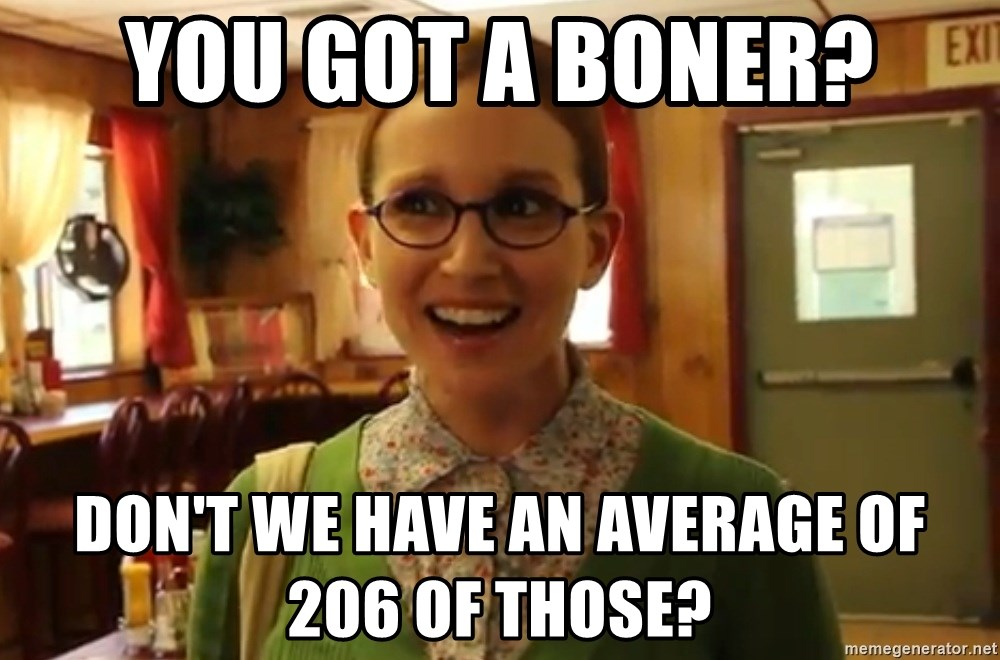 Sexually Oblivious Female - you got a boner? don't we have an average of  206 of those?