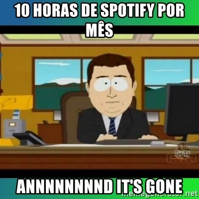 AH ITS GONE - 10 HORAS DE SPOTIFY POR MÊS  ANNNNNNNND IT'S GONE